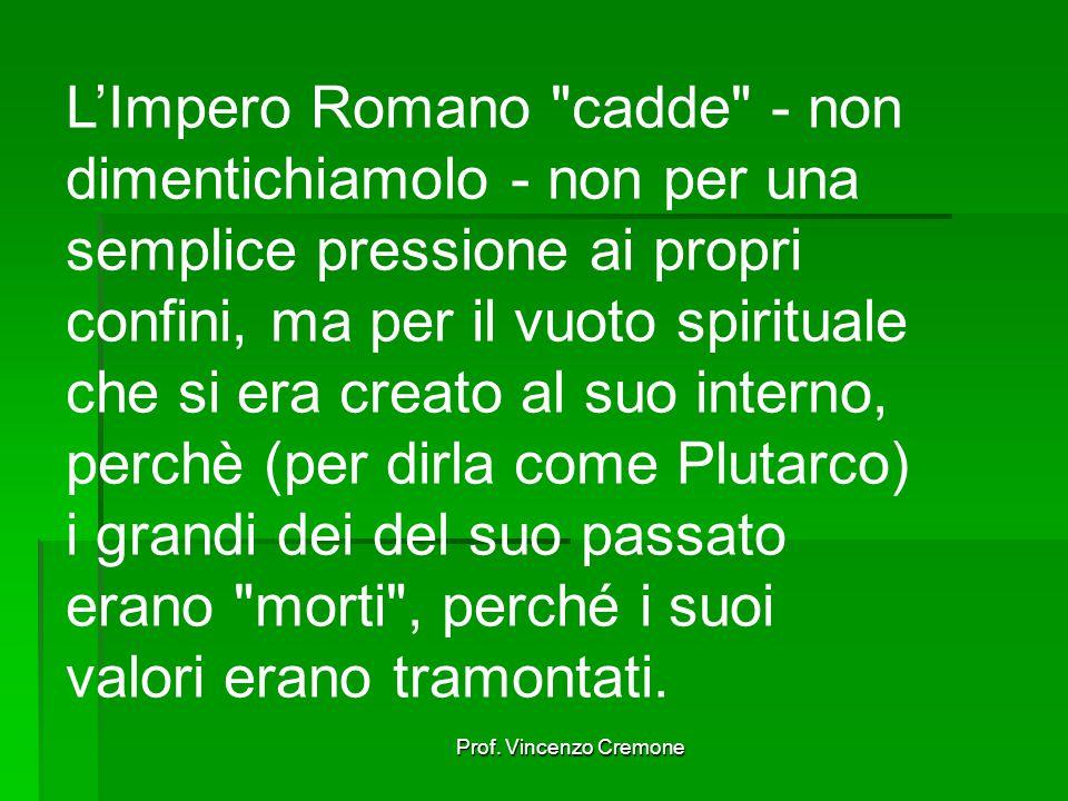 L'Impero Romano cadde - non dimentichiamolo - non per una semplice pressione ai propri confini, ma per il vuoto spirituale che si era creato al suo interno, perchè (per dirla come Plutarco) i grandi dei del suo passato erano morti , perché i suoi valori erano tramontati.