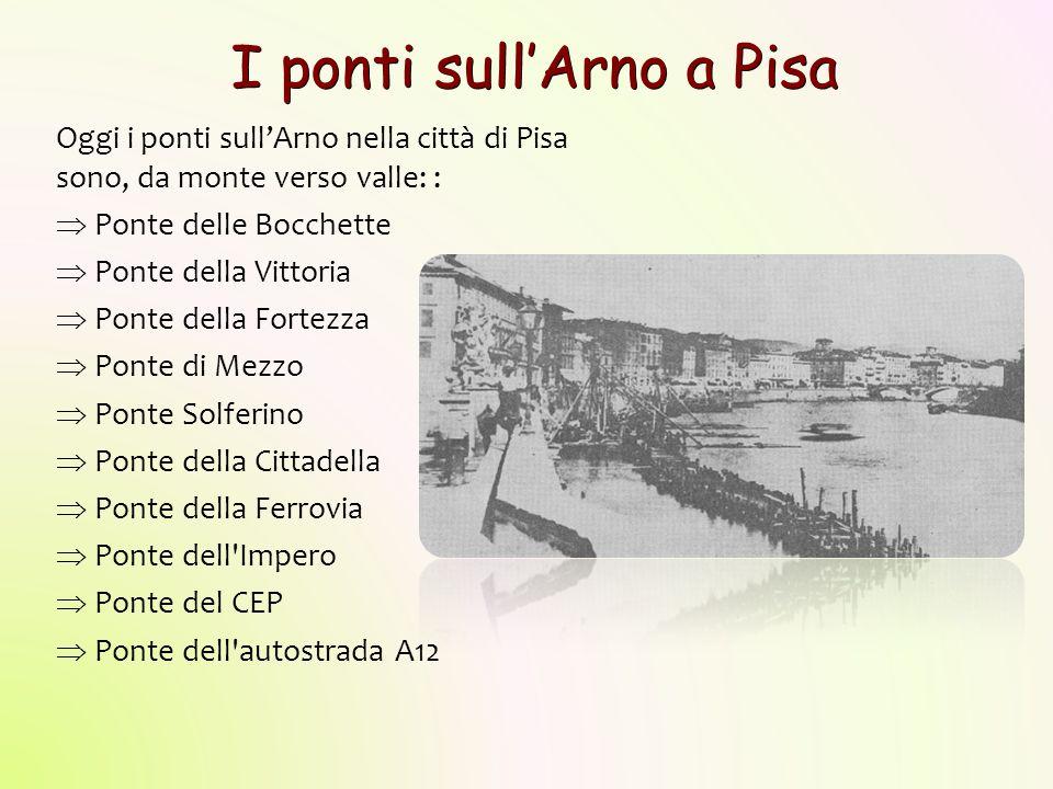 I ponti sull'Arno a Pisa Oggi i ponti sull'Arno nella città di Pisa sono, da monte verso valle: :  Ponte delle Bocchette  Ponte della Vittoria  Pon