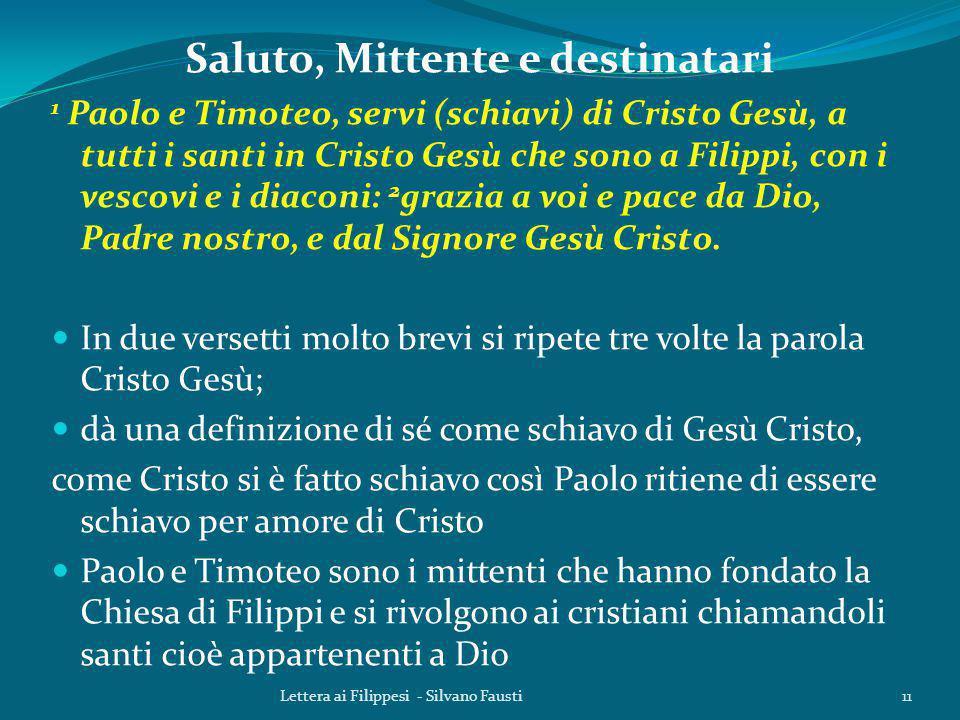 Saluto, Mittente e destinatari 1 Paolo e Timoteo, servi (schiavi) di Cristo Gesù, a tutti i santi in Cristo Gesù che sono a Filippi, con i vescovi e i