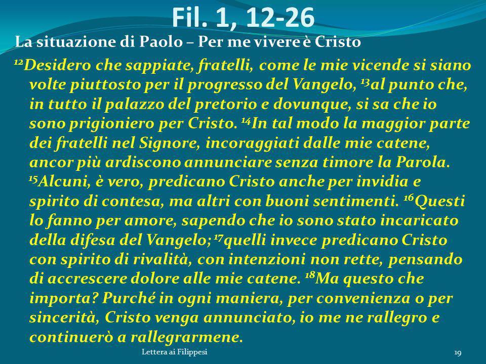 Fil. 1, 12-26 La situazione di Paolo – Per me vivere è Cristo 12 Desidero che sappiate, fratelli, come le mie vicende si siano volte piuttosto per il