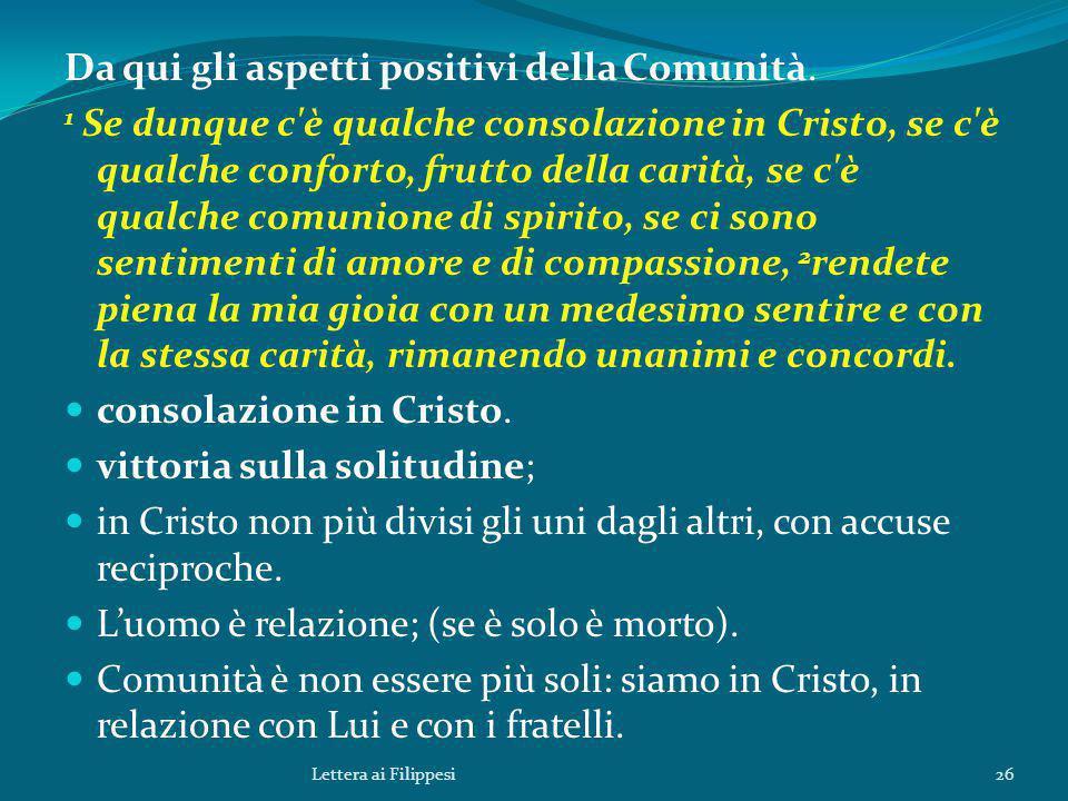 Da qui gli aspetti positivi della Comunità. 1 Se dunque c'è qualche consolazione in Cristo, se c'è qualche conforto, frutto della carità, se c'è qualc