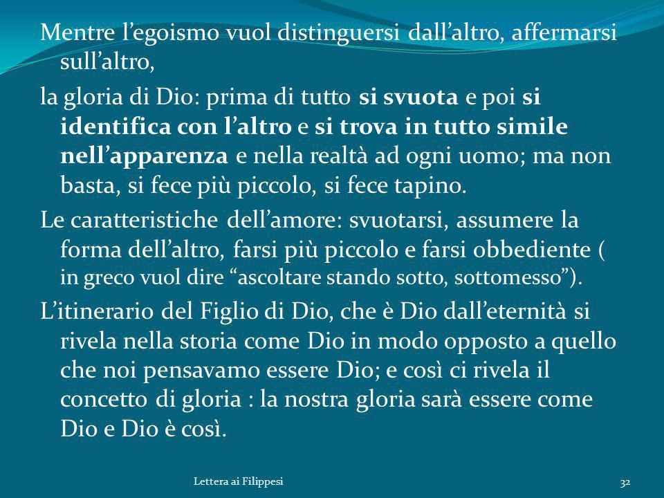 Mentre l'egoismo vuol distinguersi dall'altro, affermarsi sull'altro, la gloria di Dio: prima di tutto si svuota e poi si identifica con l'altro e si