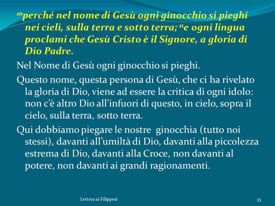 10 perché nel nome di Gesù ogni ginocchio si pieghi nei cieli, sulla terra e sotto terra; 11 e ogni lingua proclami che Gesù Cristo è il Signore, a gloria di Dio Padre.