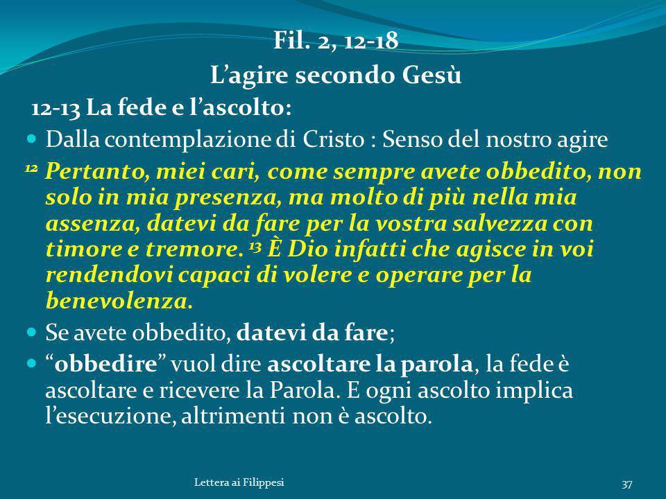 Fil. 2, 12-18 L'agire secondo Gesù 12-13 La fede e l'ascolto: Dalla contemplazione di Cristo : Senso del nostro agire 12 Pertanto, miei cari, come sem