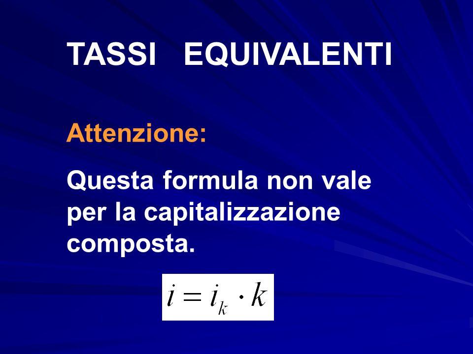 TASSI EQUIVALENTI Attenzione: Questa formula non vale per la capitalizzazione composta.