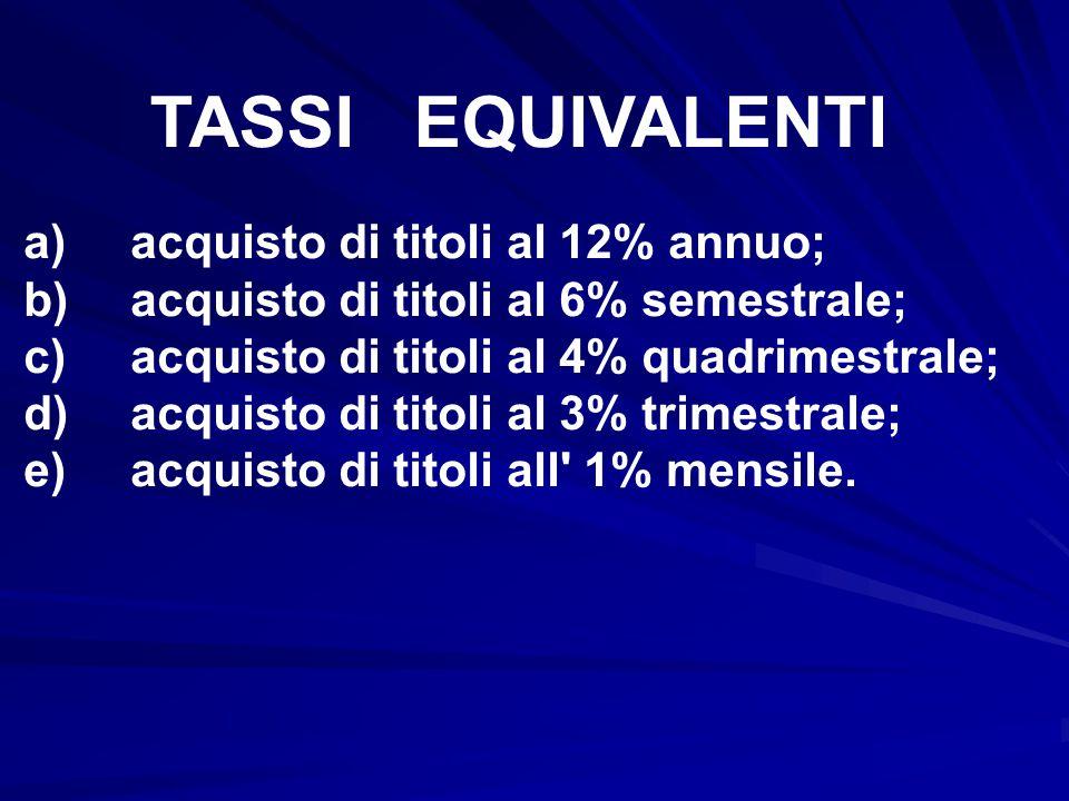 TASSI EQUIVALENTI a)acquisto di titoli al 12% annuo; b)acquisto di titoli al 6% semestrale; c)acquisto di titoli al 4% quadrimestrale; d)acquisto di t