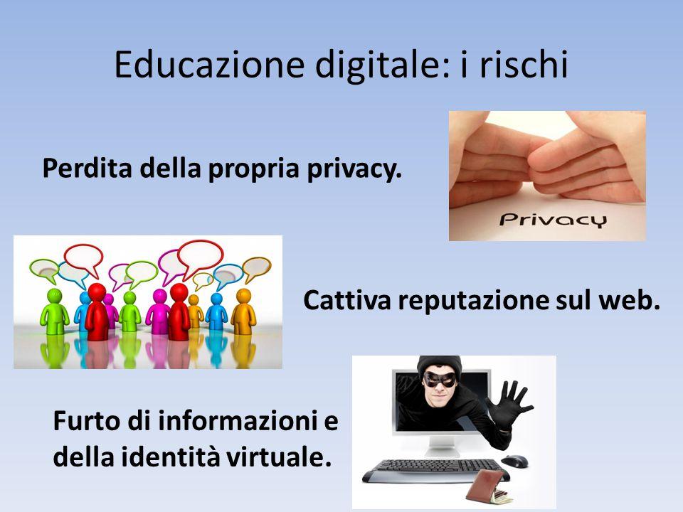 Educazione digitale: i rischi Perdita della propria privacy. Cattiva reputazione sul web. Furto di informazioni e della identità virtuale.