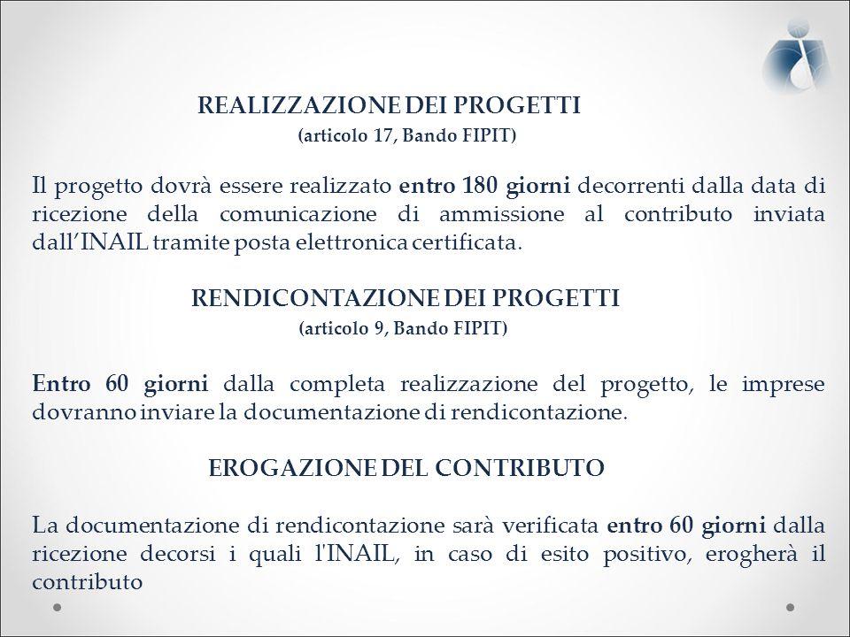 REALIZZAZIONE DEI PROGETTI (articolo 17, Bando FIPIT) Il progetto dovrà essere realizzato entro 180 giorni decorrenti dalla data di ricezione della comunicazione di ammissione al contributo inviata dall'INAIL tramite posta elettronica certificata.
