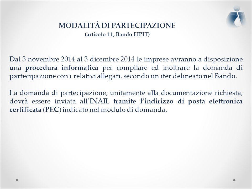 MODALITÀ DI PARTECIPAZIONE (articolo 11, Bando FIPIT) Dal 3 novembre 2014 al 3 dicembre 2014 le imprese avranno a disposizione una procedura informatica per compilare ed inoltrare la domanda di partecipazione con i relativi allegati, secondo un iter delineato nel Bando.