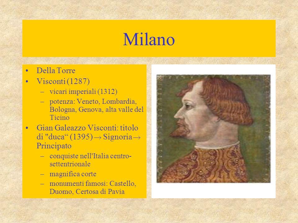 Milano Della Torre Visconti (1287) –vicari imperiali (1312) –potenza: Veneto, Lombardia, Bologna, Genova, alta valle del Ticino Gian Galeazzo Visconti