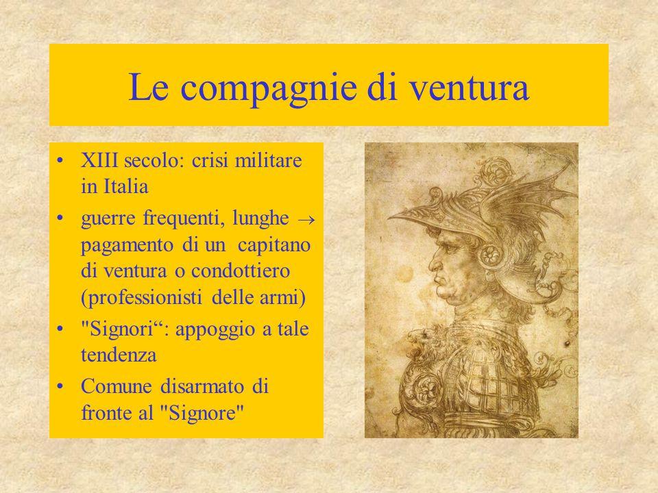 Le compagnie di ventura Prime formazioni mercenarie: XIV secolo Capitani famigerati (Fra Moriale) Condottieri –guerra = fonte di ricchezza –tradimento –violenze –saccheggio –incendi –stragi