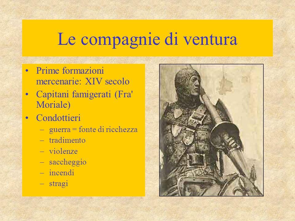 Le compagnie di ventura Prime formazioni mercenarie: XIV secolo Capitani famigerati (Fra' Moriale) Condottieri –guerra = fonte di ricchezza –tradiment