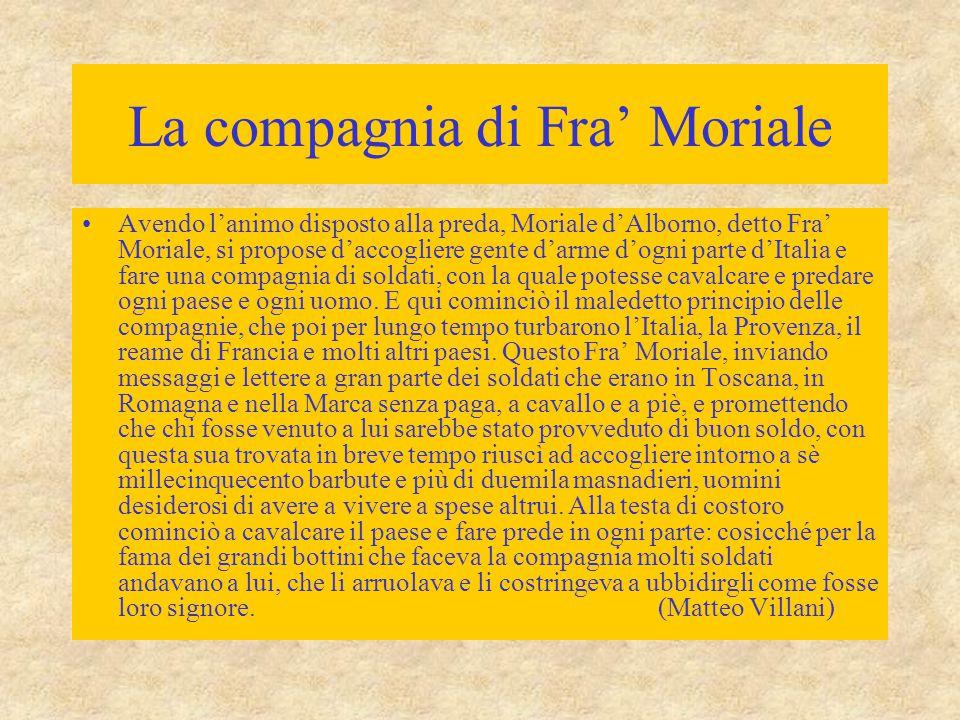 La compagnia di Fra' Moriale Avendo l'animo disposto alla preda, Moriale d'Alborno, detto Fra' Moriale, si propose d'accogliere gente d'arme d'ogni parte d'Italia e fare una compagnia di soldati, con la quale potesse cavalcare e predare ogni paese e ogni uomo.