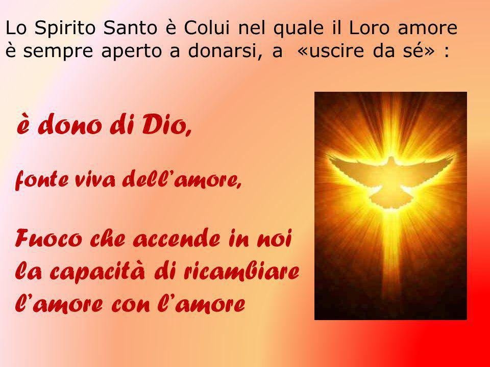 Lo Spirito Santo è Colui nel quale il Loro amore è sempre aperto a donarsi, a «uscire da sé» : è dono di Dio, fonte viva dell'amore, Fuoco che accende in noi la capacità di ricambiare l'amore con l'amore