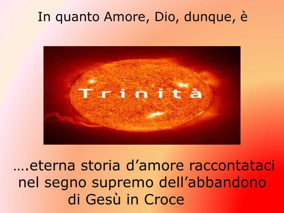 In quanto Amore, Dio, dunque, è ….eterna storia d'amore raccontataci nel segno supremo dell'abbandono di Gesù in Croce