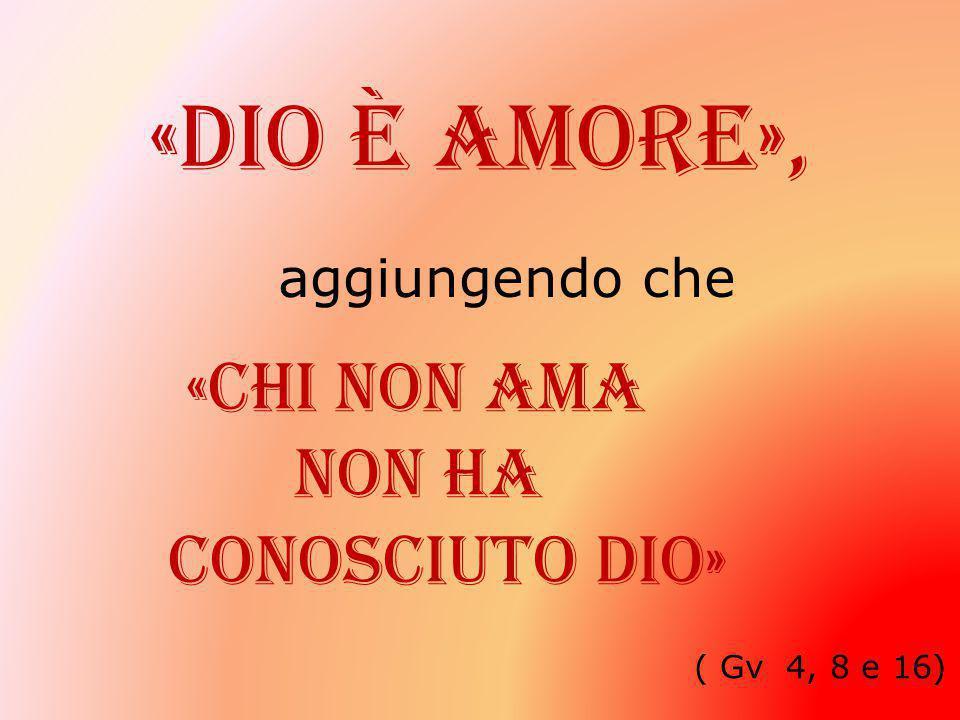 «Dio è amore», aggiungendo che «chi non ama Non ha conosciuto Dio» ( Gv 4, 8 e 16)