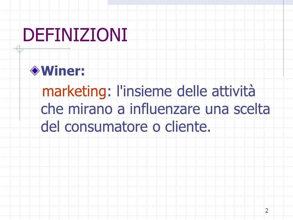 2 DEFINIZIONI Winer: marketing: l insieme delle attività che mirano a influenzare una scelta del consumatore o cliente.