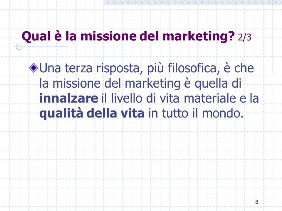 7 Qual è la missione del marketing? 1/3 Kotler: A questa domanda sono state date almeno tre risposte diverse. All'inizio si riteneva che la missione d