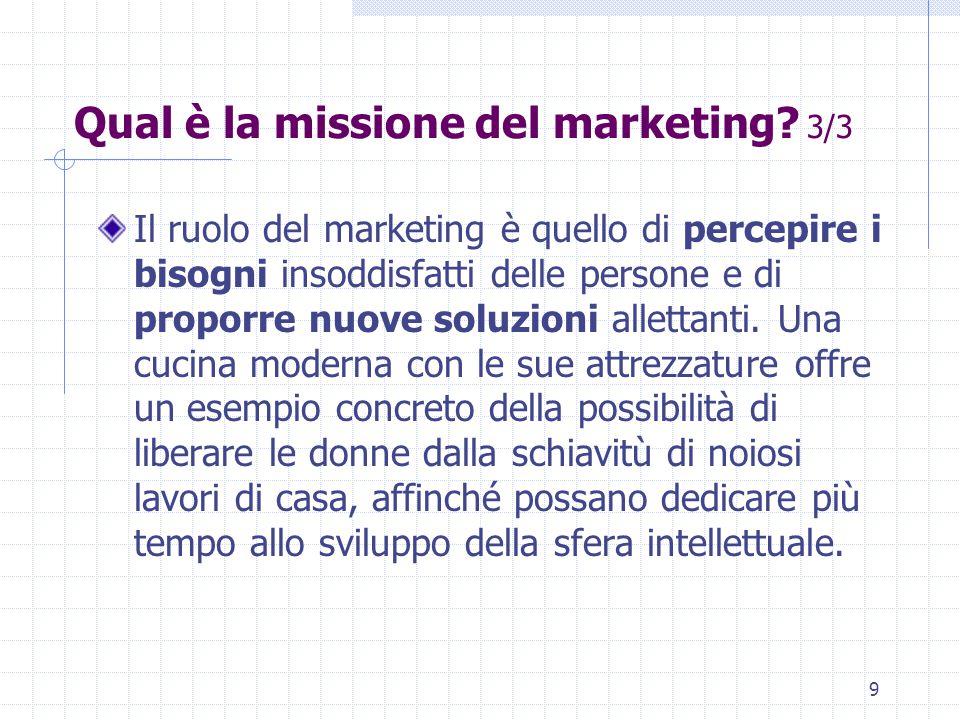 8 Qual è la missione del marketing? 2/3 Una terza risposta, più filosofica, è che la missione del marketing è quella di innalzare il livello di vita m