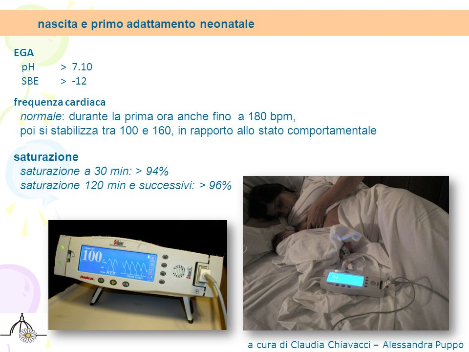 EGA pH > 7.10 SBE > -12 frequenza cardiaca normale: durante la prima ora anche fino a 180 bpm, poi si stabilizza tra 100 e 160, in rapporto allo stato comportamentale saturazione saturazione a 30 min: > 94% saturazione 120 min e successivi: > 96% nascita e primo adattamento neonatale a cura di Claudia Chiavacci – Alessandra Puppo