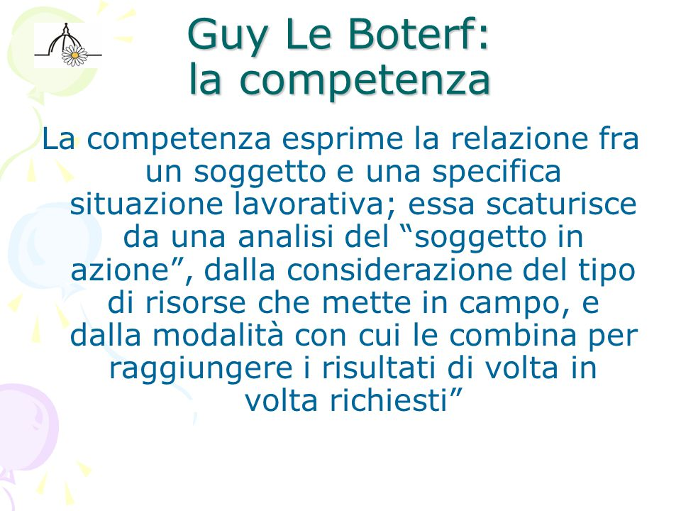 Guy Le Boterf: la competenza La competenza esprime la relazione fra un soggetto e una specifica situazione lavorativa; essa scaturisce da una analisi del soggetto in azione , dalla considerazione del tipo di risorse che mette in campo, e dalla modalità con cui le combina per raggiungere i risultati di volta in volta richiesti