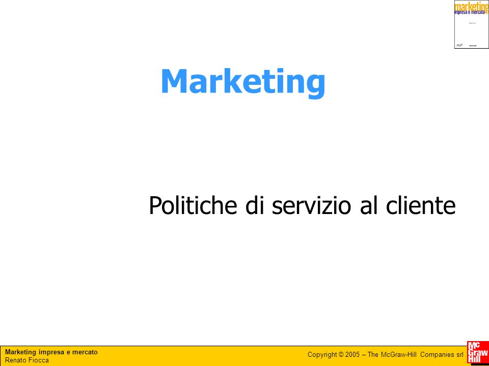 Marketing impresa e mercato Renato Fiocca Copyright © 2005 – The McGraw-Hill Companies srl Marketing Politiche di servizio al cliente