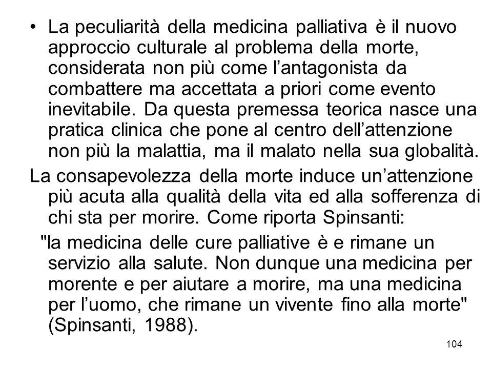 104 La peculiarità della medicina palliativa è il nuovo approccio culturale al problema della morte, considerata non più come l'antagonista da combattere ma accettata a priori come evento inevitabile.