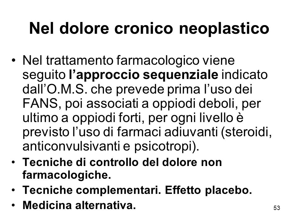 53 Nel dolore cronico neoplastico Nel trattamento farmacologico viene seguito l'approccio sequenziale indicato dall'O.M.S.