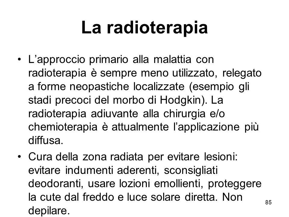 85 La radioterapia L'approccio primario alla malattia con radioterapia è sempre meno utilizzato, relegato a forme neopastiche localizzate (esempio gli stadi precoci del morbo di Hodgkin).