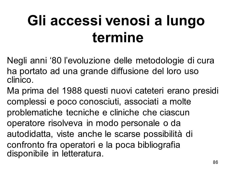 86 Gli accessi venosi a lungo termine Negli anni '80 l'evoluzione delle metodologie di cura ha portato ad una grande diffusione del loro uso clinico.