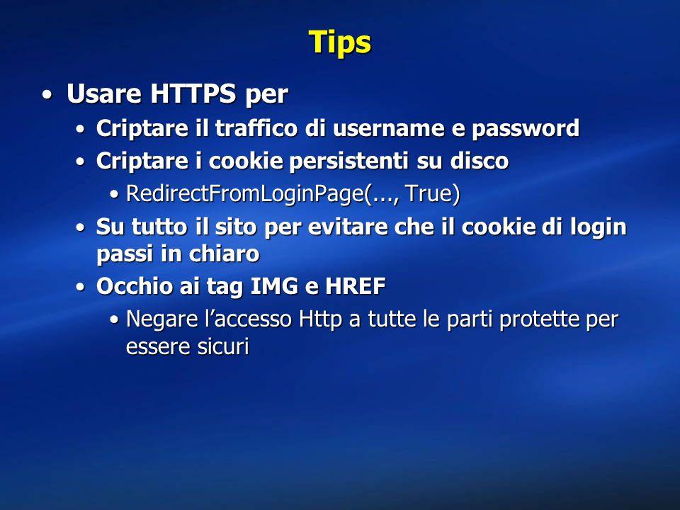 Tips Usare HTTPS perUsare HTTPS per Criptare il traffico di username e passwordCriptare il traffico di username e password Criptare i cookie persistenti su discoCriptare i cookie persistenti su disco RedirectFromLoginPage(..., True)RedirectFromLoginPage(..., True) Su tutto il sito per evitare che il cookie di login passi in chiaroSu tutto il sito per evitare che il cookie di login passi in chiaro Occhio ai tag IMG e HREFOcchio ai tag IMG e HREF Negare l'accesso Http a tutte le parti protette per essere sicuriNegare l'accesso Http a tutte le parti protette per essere sicuri