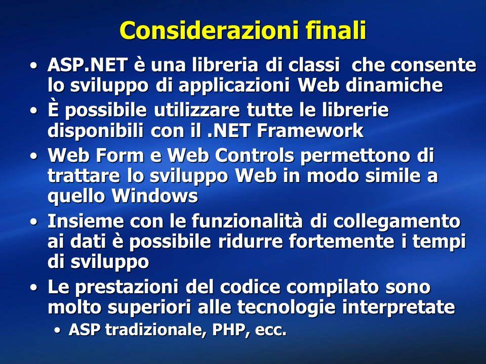 Considerazioni finali ASP.NET è una libreria di classi che consente lo sviluppo di applicazioni Web dinamicheASP.NET è una libreria di classi che consente lo sviluppo di applicazioni Web dinamiche È possibile utilizzare tutte le librerie disponibili con il.NET FrameworkÈ possibile utilizzare tutte le librerie disponibili con il.NET Framework Web Form e Web Controls permettono di trattare lo sviluppo Web in modo simile a quello WindowsWeb Form e Web Controls permettono di trattare lo sviluppo Web in modo simile a quello Windows Insieme con le funzionalità di collegamento ai dati è possibile ridurre fortemente i tempi di sviluppoInsieme con le funzionalità di collegamento ai dati è possibile ridurre fortemente i tempi di sviluppo Le prestazioni del codice compilato sono molto superiori alle tecnologie interpretateLe prestazioni del codice compilato sono molto superiori alle tecnologie interpretate ASP tradizionale, PHP, ecc.ASP tradizionale, PHP, ecc.