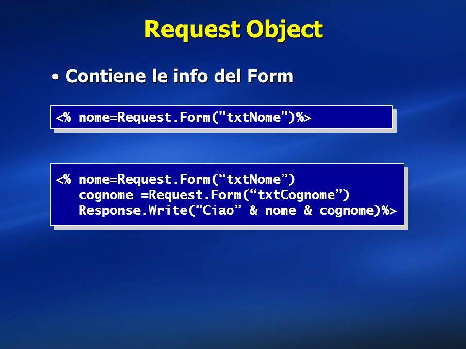 Request Object Contiene le info del FormContiene le info del Form <% nome=Request.Form( txtNome ) cognome =Request.Form( txtCognome ) Response.Write( Ciao & nome & cognome)%> <% nome=Request.Form( txtNome ) cognome =Request.Form( txtCognome ) Response.Write( Ciao & nome & cognome)%>