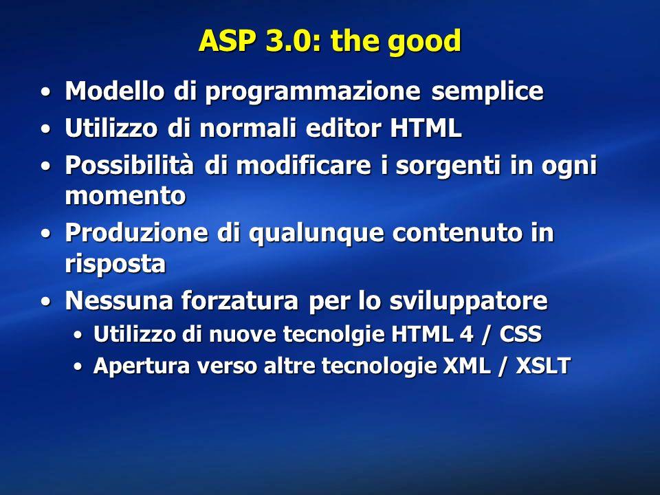 ASP 3.0: the good Modello di programmazione sempliceModello di programmazione semplice Utilizzo di normali editor HTMLUtilizzo di normali editor HTML Possibilità di modificare i sorgenti in ogni momentoPossibilità di modificare i sorgenti in ogni momento Produzione di qualunque contenuto in rispostaProduzione di qualunque contenuto in risposta Nessuna forzatura per lo sviluppatoreNessuna forzatura per lo sviluppatore Utilizzo di nuove tecnolgie HTML 4 / CSSUtilizzo di nuove tecnolgie HTML 4 / CSS Apertura verso altre tecnologie XML / XSLTApertura verso altre tecnologie XML / XSLT