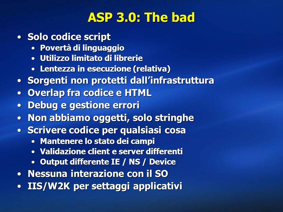 ASP 3.0: The bad Solo codice scriptSolo codice script Povertà di linguaggioPovertà di linguaggio Utilizzo limitato di librerieUtilizzo limitato di librerie Lentezza in esecuzione (relativa)Lentezza in esecuzione (relativa) Sorgenti non protetti dall'infrastrutturaSorgenti non protetti dall'infrastruttura Overlap fra codice e HTMLOverlap fra codice e HTML Debug e gestione erroriDebug e gestione errori Non abbiamo oggetti, solo stringheNon abbiamo oggetti, solo stringhe Scrivere codice per qualsiasi cosaScrivere codice per qualsiasi cosa Mantenere lo stato dei campiMantenere lo stato dei campi Validazione client e server differentiValidazione client e server differenti Output differente IE / NS / DeviceOutput differente IE / NS / Device Nessuna interazione con il SONessuna interazione con il SO IIS/W2K per settaggi applicativiIIS/W2K per settaggi applicativi