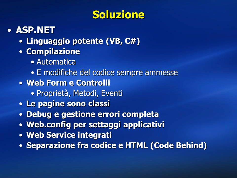 Soluzione ASP.NETASP.NET Linguaggio potente (VB, C#)Linguaggio potente (VB, C#) CompilazioneCompilazione AutomaticaAutomatica E modifiche del codice sempre ammesseE modifiche del codice sempre ammesse Web Form e ControlliWeb Form e Controlli Proprietà, Metodi, EventiProprietà, Metodi, Eventi Le pagine sono classiLe pagine sono classi Debug e gestione errori completaDebug e gestione errori completa Web.config per settaggi applicativiWeb.config per settaggi applicativi Web Service integratiWeb Service integrati Separazione fra codice e HTML (Code Behind)Separazione fra codice e HTML (Code Behind)