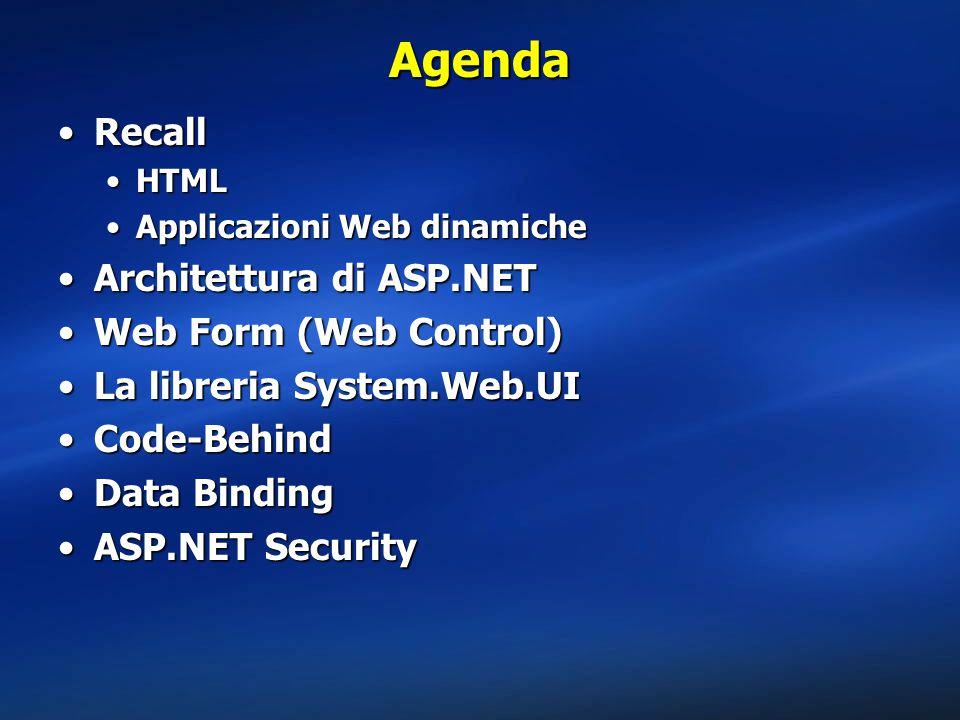 Agenda RecallRecall HTMLHTML Applicazioni Web dinamicheApplicazioni Web dinamiche Architettura di ASP.NETArchitettura di ASP.NET Web Form (Web Control)Web Form (Web Control) La libreria System.Web.UILa libreria System.Web.UI Code-BehindCode-Behind Data BindingData Binding ASP.NET SecurityASP.NET Security