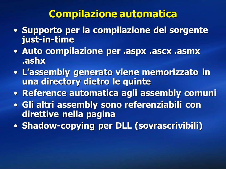 Compilazione automatica Supporto per la compilazione del sorgente just-in-timeSupporto per la compilazione del sorgente just-in-time Auto compilazione per.aspx.ascx.asmx.ashxAuto compilazione per.aspx.ascx.asmx.ashx L'assembly generato viene memorizzato in una directory dietro le quinteL'assembly generato viene memorizzato in una directory dietro le quinte Reference automatica agli assembly comuniReference automatica agli assembly comuni Gli altri assembly sono referenziabili con direttive nella paginaGli altri assembly sono referenziabili con direttive nella pagina Shadow-copying per DLL (sovrascrivibili)Shadow-copying per DLL (sovrascrivibili)