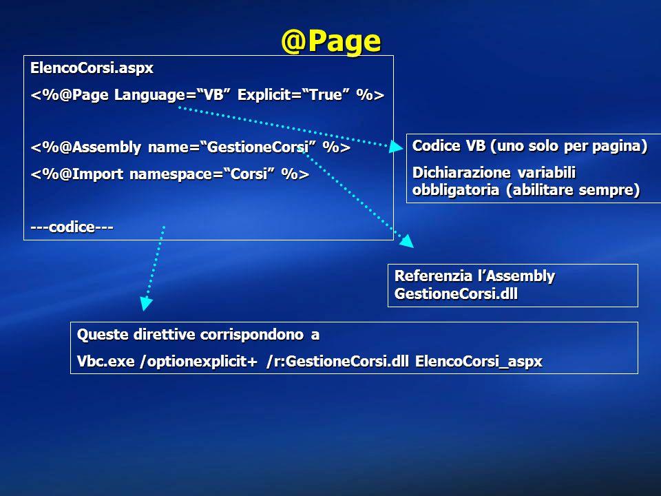 @Page ElencoCorsi.aspx ---codice--- Referenzia l'Assembly GestioneCorsi.dll Codice VB (uno solo per pagina) Dichiarazione variabili obbligatoria (abilitare sempre) Queste direttive corrispondono a Vbc.exe /optionexplicit+ /r:GestioneCorsi.dll ElencoCorsi_aspx