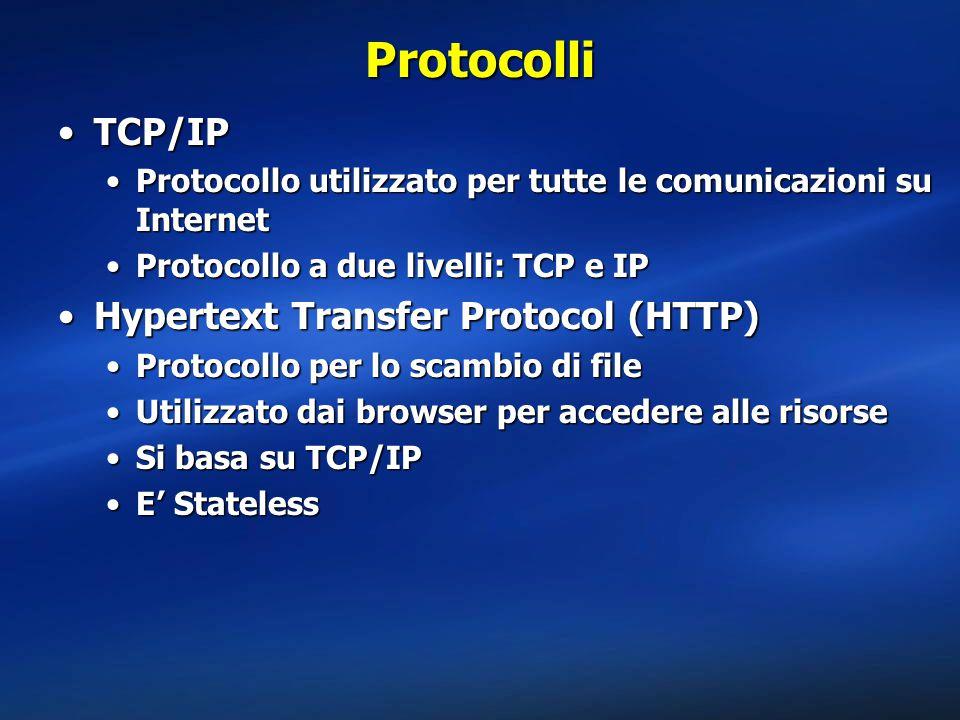 Protocolli TCP/IPTCP/IP Protocollo utilizzato per tutte le comunicazioni su InternetProtocollo utilizzato per tutte le comunicazioni su Internet Protocollo a due livelli: TCP e IPProtocollo a due livelli: TCP e IP Hypertext Transfer Protocol (HTTP)Hypertext Transfer Protocol (HTTP) Protocollo per lo scambio di fileProtocollo per lo scambio di file Utilizzato dai browser per accedere alle risorseUtilizzato dai browser per accedere alle risorse Si basa su TCP/IPSi basa su TCP/IP E' StatelessE' Stateless