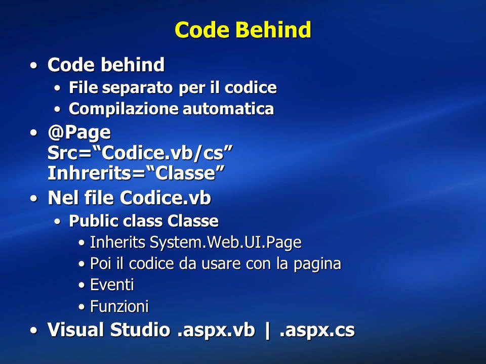 Code Behind Code behindCode behind File separato per il codiceFile separato per il codice Compilazione automaticaCompilazione automatica @Page Src= Codice.vb/cs Inhrerits= Classe @Page Src= Codice.vb/cs Inhrerits= Classe Nel file Codice.vbNel file Codice.vb Public class ClassePublic class Classe Inherits System.Web.UI.PageInherits System.Web.UI.Page Poi il codice da usare con la paginaPoi il codice da usare con la pagina EventiEventi FunzioniFunzioni Visual Studio.aspx.vb  .aspx.csVisual Studio.aspx.vb  .aspx.cs