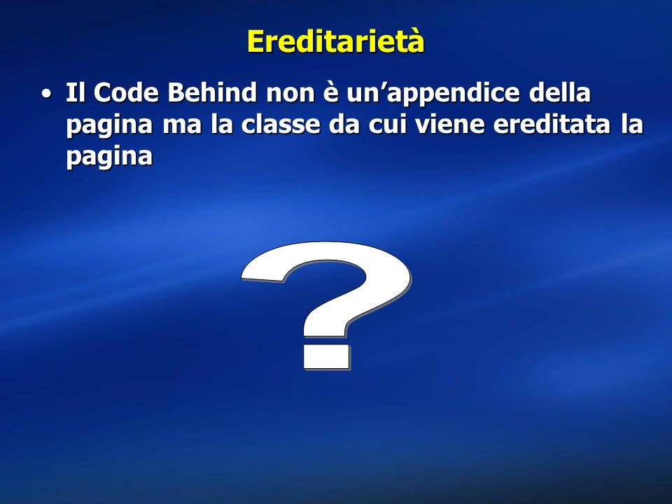 Ereditarietà Il Code Behind non è un'appendice della pagina ma la classe da cui viene ereditata la paginaIl Code Behind non è un'appendice della pagina ma la classe da cui viene ereditata la pagina