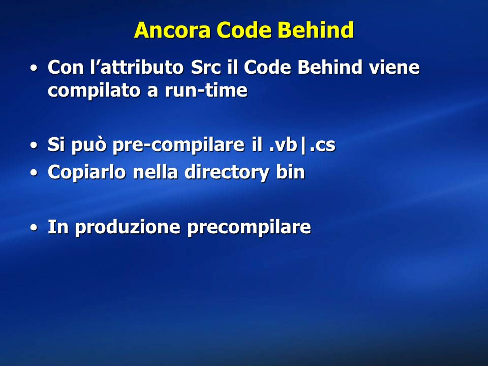 Ancora Code Behind Con l'attributo Src il Code Behind viene compilato a run-timeCon l'attributo Src il Code Behind viene compilato a run-time Si può pre-compilare il.vb .csSi può pre-compilare il.vb .cs Copiarlo nella directory binCopiarlo nella directory bin In produzione precompilareIn produzione precompilare