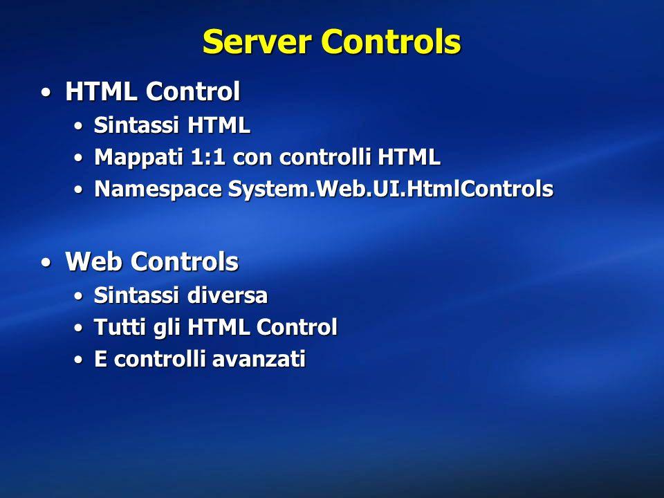Server Controls HTML ControlHTML Control Sintassi HTMLSintassi HTML Mappati 1:1 con controlli HTMLMappati 1:1 con controlli HTML Namespace System.Web.UI.HtmlControlsNamespace System.Web.UI.HtmlControls Web ControlsWeb Controls Sintassi diversaSintassi diversa Tutti gli HTML ControlTutti gli HTML Control E controlli avanzatiE controlli avanzati