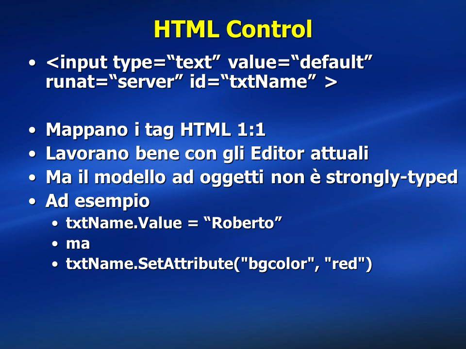 HTML Control Mappano i tag HTML 1:1Mappano i tag HTML 1:1 Lavorano bene con gli Editor attualiLavorano bene con gli Editor attuali Ma il modello ad oggetti non è strongly-typedMa il modello ad oggetti non è strongly-typed Ad esempioAd esempio txtName.Value = Roberto txtName.Value = Roberto mama txtName.SetAttribute( bgcolor , red )txtName.SetAttribute( bgcolor , red )