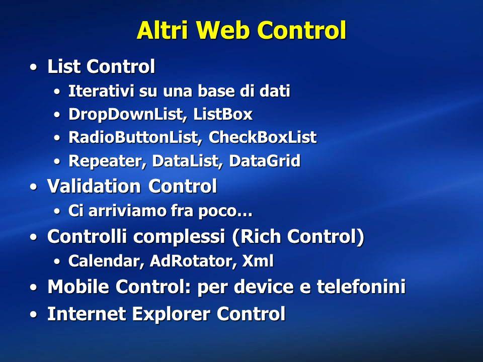 Altri Web Control List ControlList Control Iterativi su una base di datiIterativi su una base di dati DropDownList, ListBoxDropDownList, ListBox RadioButtonList, CheckBoxListRadioButtonList, CheckBoxList Repeater, DataList, DataGridRepeater, DataList, DataGrid Validation ControlValidation Control Ci arriviamo fra poco…Ci arriviamo fra poco… Controlli complessi (Rich Control)Controlli complessi (Rich Control) Calendar, AdRotator, XmlCalendar, AdRotator, Xml Mobile Control: per device e telefoniniMobile Control: per device e telefonini Internet Explorer ControlInternet Explorer Control
