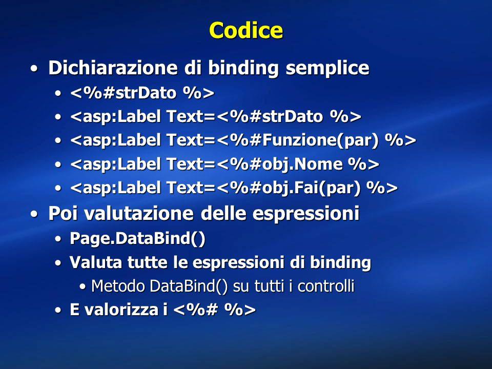 Codice Dichiarazione di binding sempliceDichiarazione di binding semplice Poi valutazione delle espressioniPoi valutazione delle espressioni Page.DataBind()Page.DataBind() Valuta tutte le espressioni di bindingValuta tutte le espressioni di binding Metodo DataBind() su tutti i controlliMetodo DataBind() su tutti i controlli E valorizza i E valorizza i