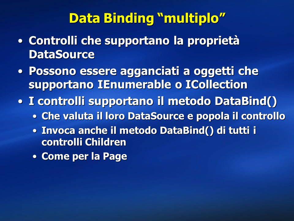 Data Binding multiplo Controlli che supportano la proprietà DataSourceControlli che supportano la proprietà DataSource Possono essere agganciati a oggetti che supportano IEnumerable o ICollectionPossono essere agganciati a oggetti che supportano IEnumerable o ICollection I controlli supportano il metodo DataBind()I controlli supportano il metodo DataBind() Che valuta il loro DataSource e popola il controlloChe valuta il loro DataSource e popola il controllo Invoca anche il metodo DataBind() di tutti i controlli ChildrenInvoca anche il metodo DataBind() di tutti i controlli Children Come per la PageCome per la Page
