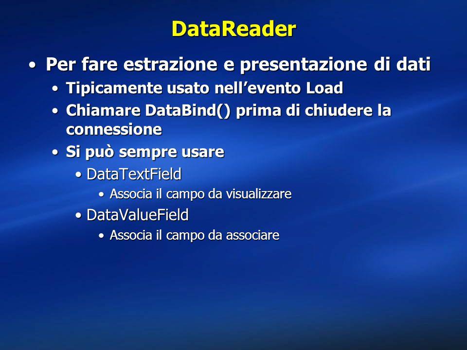 DataReader Per fare estrazione e presentazione di datiPer fare estrazione e presentazione di dati Tipicamente usato nell'evento LoadTipicamente usato nell'evento Load Chiamare DataBind() prima di chiudere la connessioneChiamare DataBind() prima di chiudere la connessione Si può sempre usareSi può sempre usare DataTextFieldDataTextField Associa il campo da visualizzareAssocia il campo da visualizzare DataValueFieldDataValueField Associa il campo da associareAssocia il campo da associare