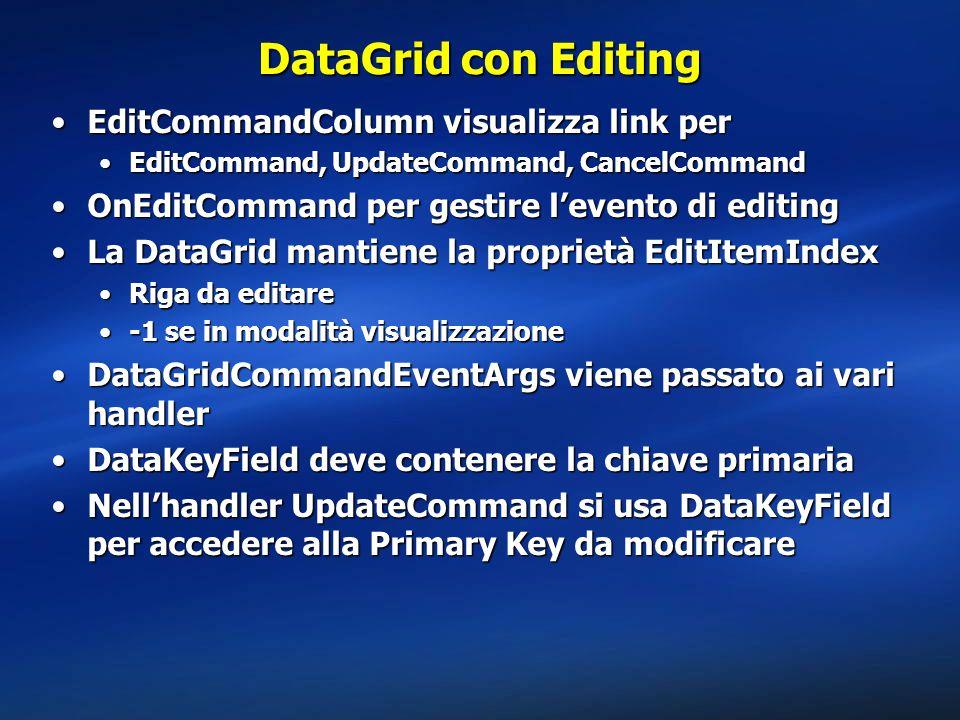 DataGrid con Editing EditCommandColumn visualizza link perEditCommandColumn visualizza link per EditCommand, UpdateCommand, CancelCommandEditCommand, UpdateCommand, CancelCommand OnEditCommand per gestire l'evento di editingOnEditCommand per gestire l'evento di editing La DataGrid mantiene la proprietà EditItemIndexLa DataGrid mantiene la proprietà EditItemIndex Riga da editareRiga da editare -1 se in modalità visualizzazione-1 se in modalità visualizzazione DataGridCommandEventArgs viene passato ai vari handlerDataGridCommandEventArgs viene passato ai vari handler DataKeyField deve contenere la chiave primariaDataKeyField deve contenere la chiave primaria Nell'handler UpdateCommand si usa DataKeyField per accedere alla Primary Key da modificareNell'handler UpdateCommand si usa DataKeyField per accedere alla Primary Key da modificare
